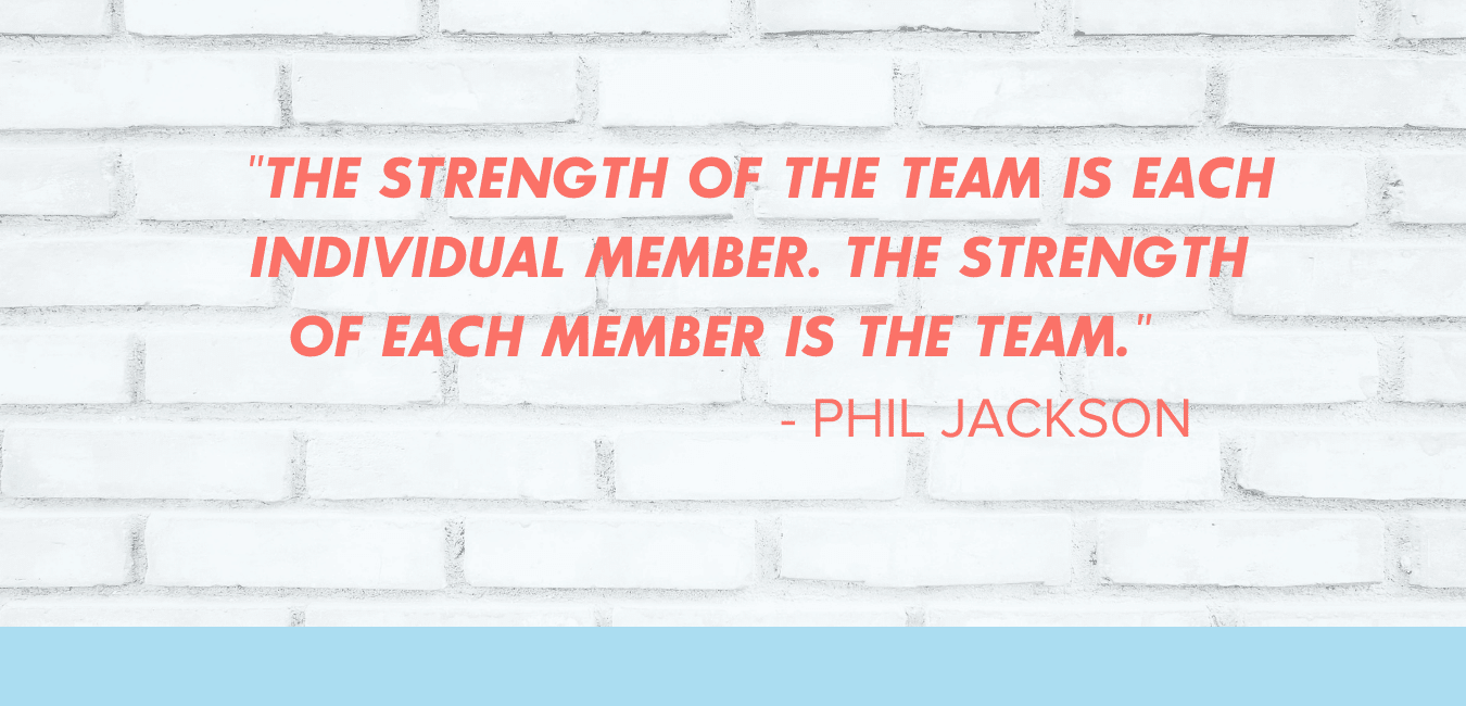 "Phil Jackson quote: ""The strength of the team is each individual member. The strength of each member is the team."""
